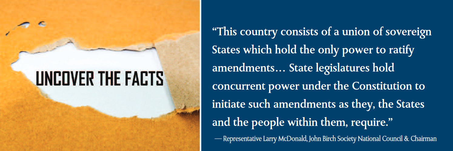 "This country consists of a union of sovereign States which hold the only power to ratify amendments… State legislatures hold concurrent power under the Constitution to initiate such amendments as they, the States and the people within them, require.""  — Representative Larry McDonald, John Birch Society National Council & Chairman"