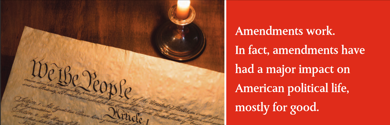 Amendments work. In fact, amendments have had a major impact on American political life, mostly for good.